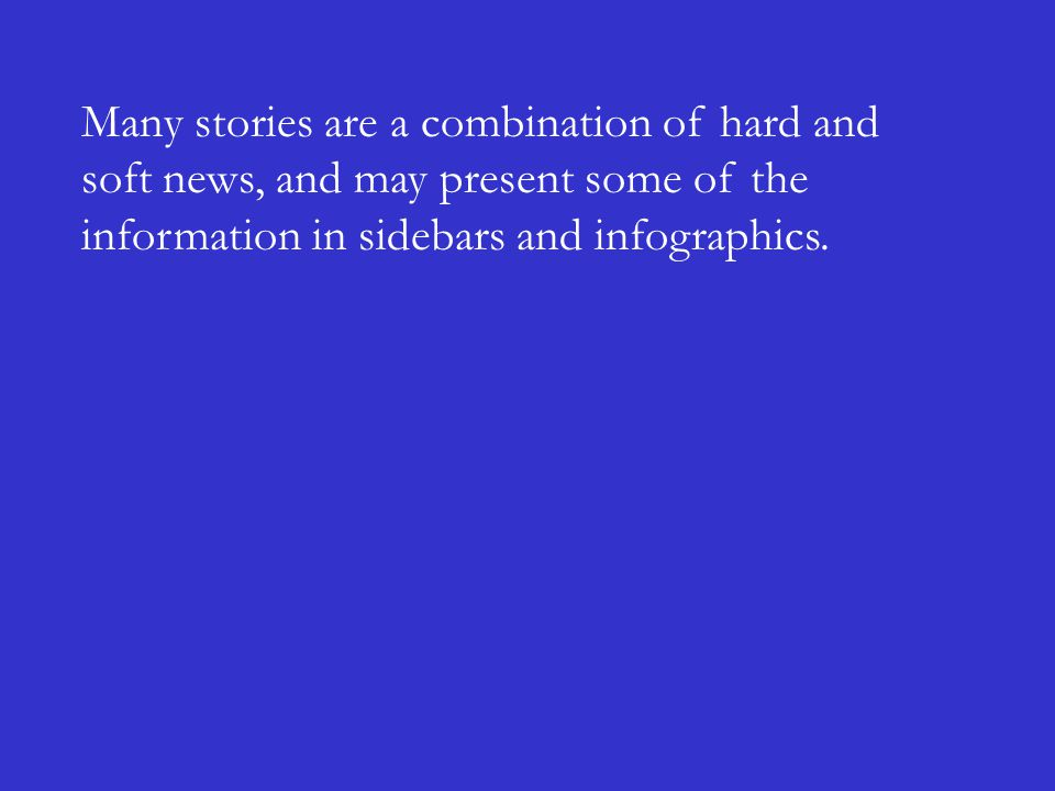 Many stories are a combination of hard and soft news, and may present some of the information in sidebars and infographics.