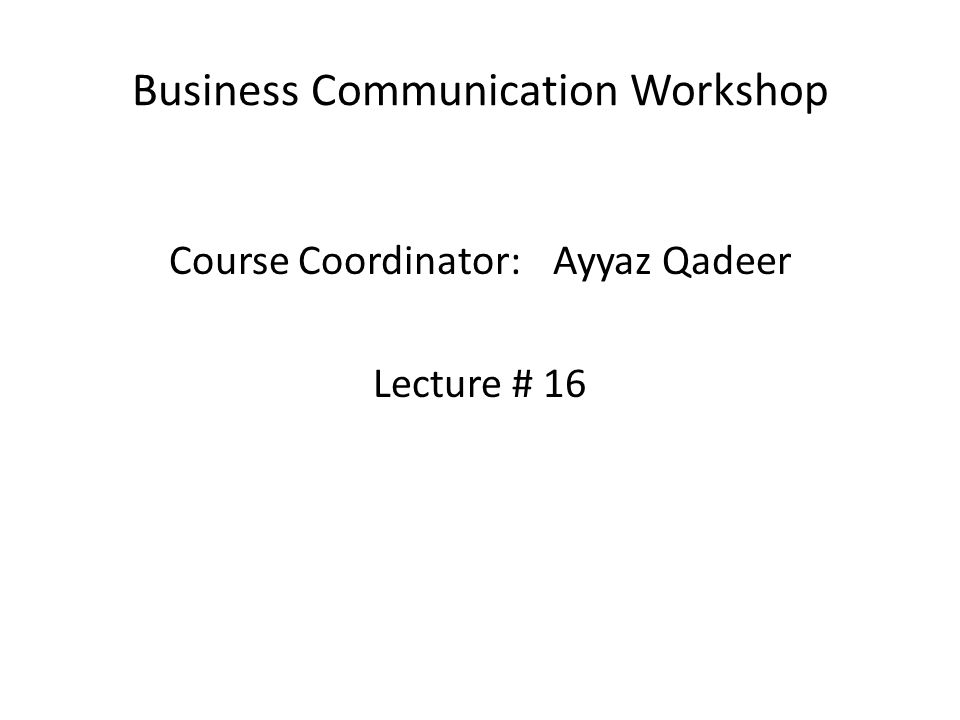 Business Communication Workshop Course Coordinator:Ayyaz Qadeer Lecture # 16