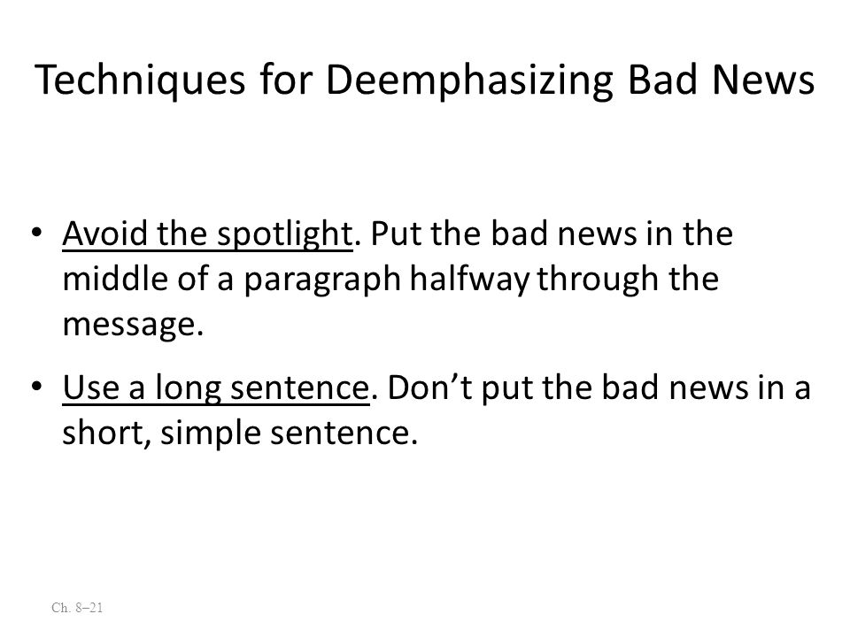 Ch. 8–21 Avoid the spotlight. Put the bad news in the middle of a paragraph halfway through the message. Use a long sentence. Dont put the bad news in