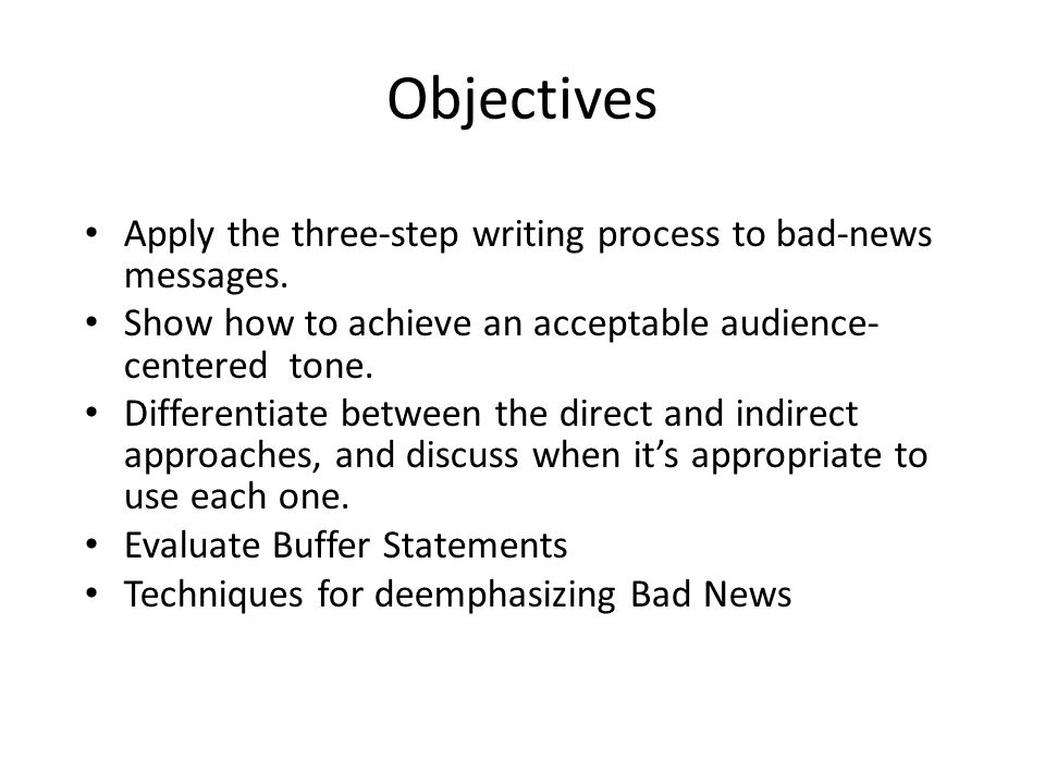 Objectives Apply the three-step writing process to bad-news messages. Show how to achieve an acceptable audience- centered tone. Differentiate between