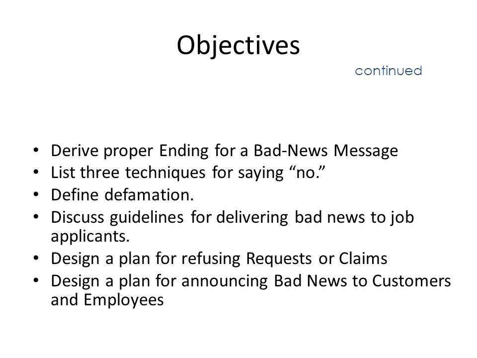 Recapitulation We have discussed how to resolve Business Problems The Three-Step writing process Strategies for Bad-News Messages: When delivering bad news, you have five main goals How to create an Effective Audience-Centered Tone Indirect (Inductive) Organizational Plan: Bad News Plan