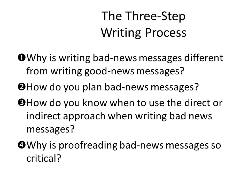 Strategies for Bad-News Messages When delivering bad news, you have five main goals: – Convey the bad news – Gain acceptance for it – Maintain as much goodwill as possible – Maintain a good image for the organization – Reduce or eliminate the need for future correspondence on the matter