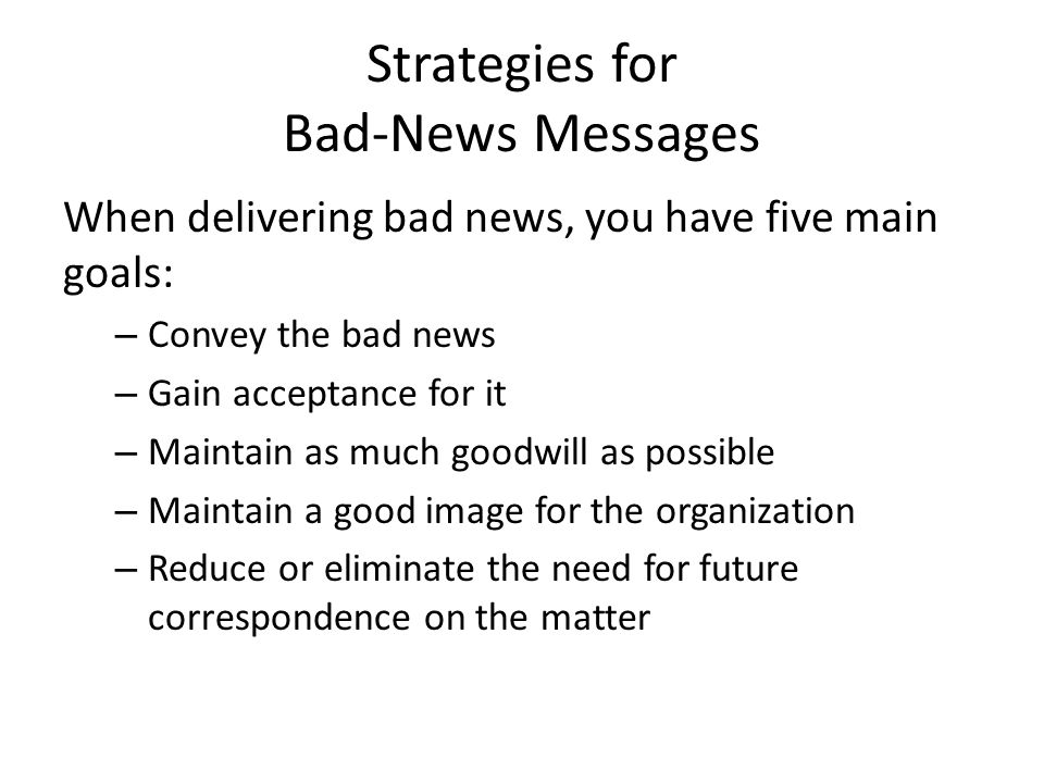 Strategies for Bad-News Messages When delivering bad news, you have five main goals: – Convey the bad news – Gain acceptance for it – Maintain as much