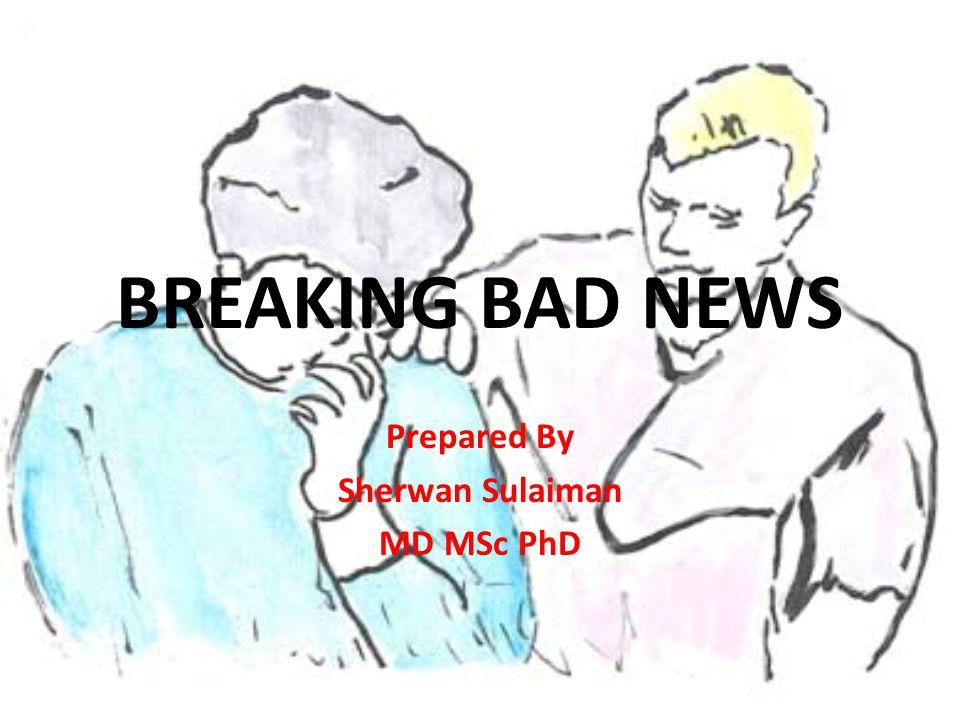 BREAKING BAD NEWS Prepared By Sherwan Sulaiman MD MSc PhD