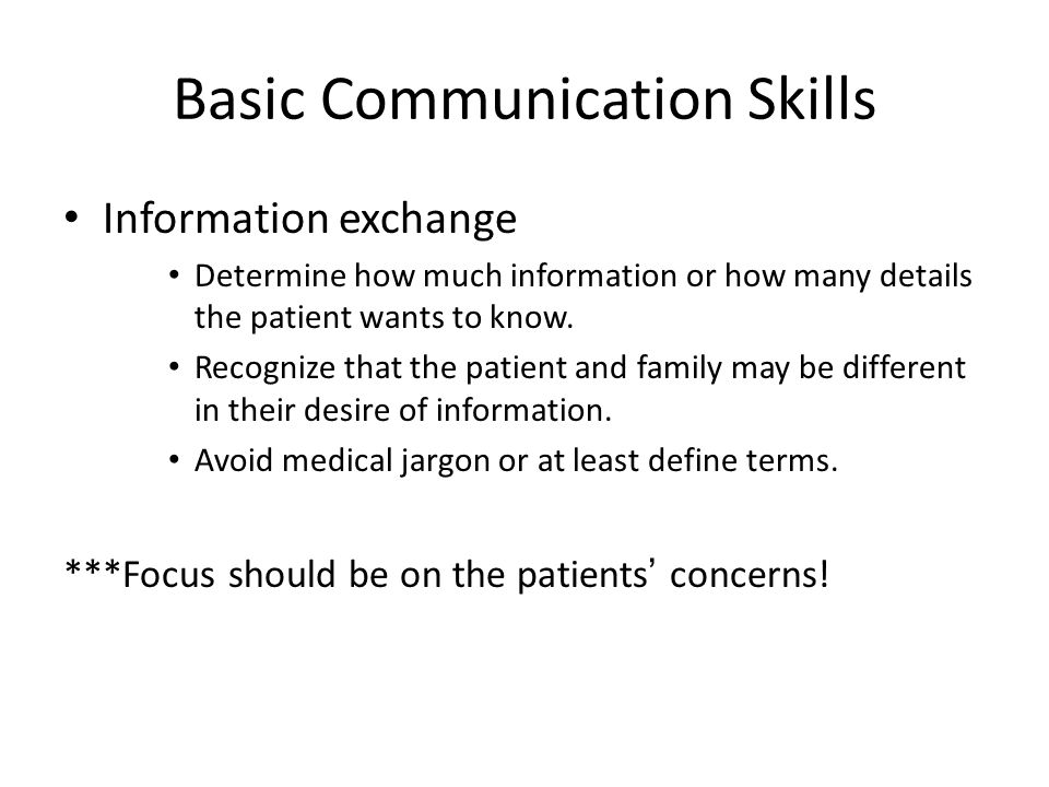 Basic Communication Skills Information exchange Determine how much information or how many details the patient wants to know.