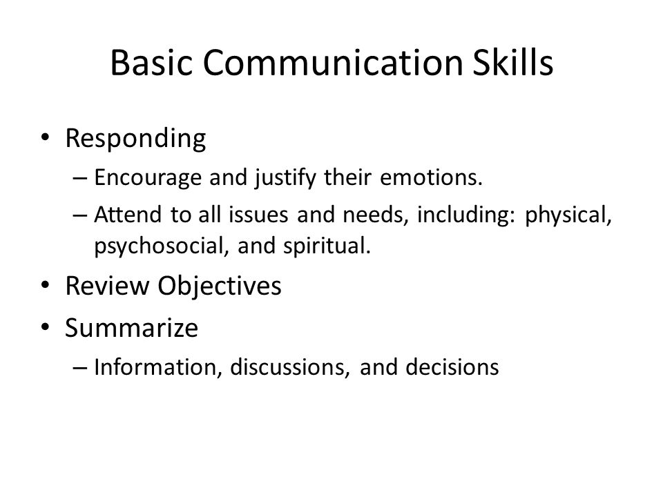 Basic Communication Skills Responding – Encourage and justify their emotions.