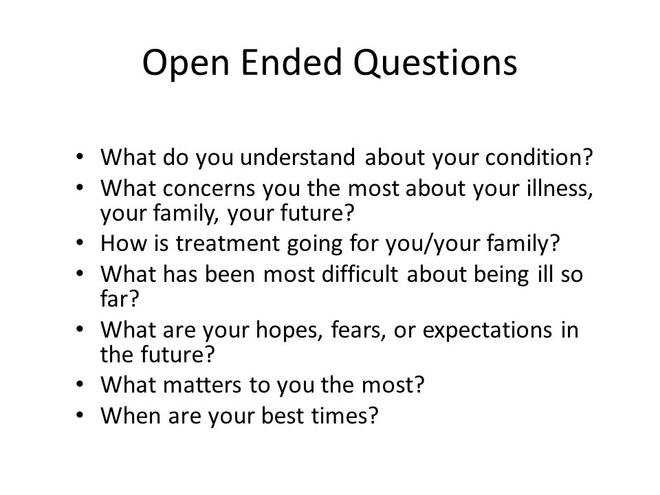 Open Ended Questions What do you understand about your condition.