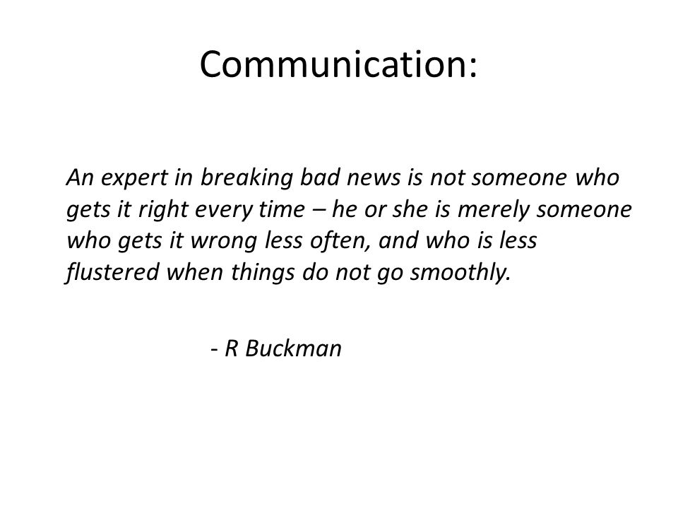Objectives: 1.To identify why communication is important 2.To identify obstacles of communication 3.To outline general objectives and techniques of communication in healthcare 4.To address the uniqueness of breaking bad news, while reviewing techniques and approaches to breaking bad news 5.To review good vs bad communication and examples of each