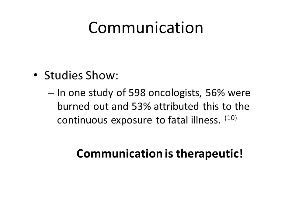 Communication Studies Show: – In one study of 598 oncologists, 56% were burned out and 53% attributed this to the continuous exposure to fatal illness.