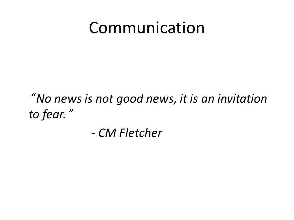 Communication No news is not good news, it is an invitation to fear. - CM Fletcher