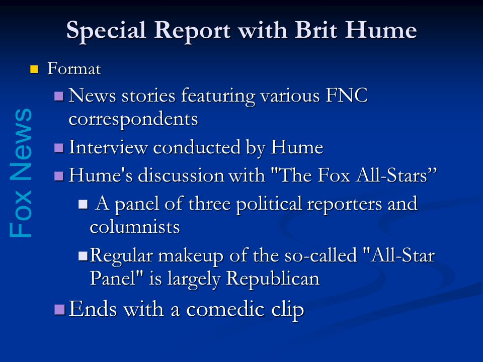 Fox News Special Report with Brit Hume Format Format News stories featuring various FNC correspondents News stories featuring various FNC correspondents Interview conducted by Hume Interview conducted by Hume Hume s discussion with The Fox All-Stars Hume s discussion with The Fox All-Stars A panel of three political reporters and columnists A panel of three political reporters and columnists Regular makeup of the so-called All-Star Panel is largely Republican Regular makeup of the so-called All-Star Panel is largely Republican Ends with a comedic clip Ends with a comedic clip