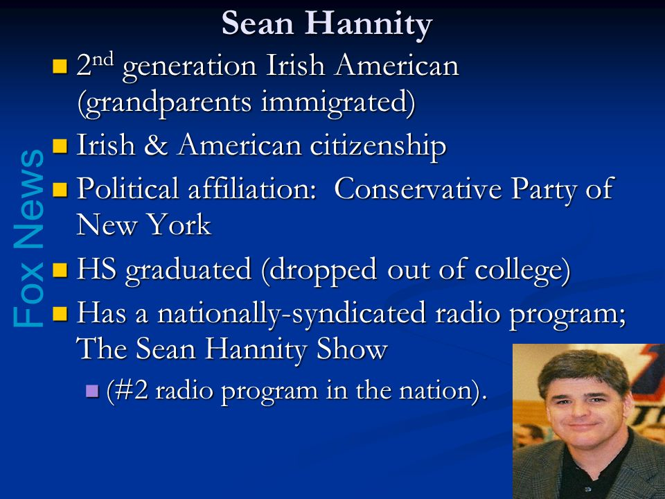 Fox News Sean Hannity 2 nd generation Irish American (grandparents immigrated) 2 nd generation Irish American (grandparents immigrated) Irish & American citizenship Irish & American citizenship Political affiliation: Conservative Party of New York Political affiliation: Conservative Party of New York HS graduated (dropped out of college) HS graduated (dropped out of college) Has a nationally-syndicated radio program; The Sean Hannity Show Has a nationally-syndicated radio program; The Sean Hannity Show (#2 radio program in the nation).