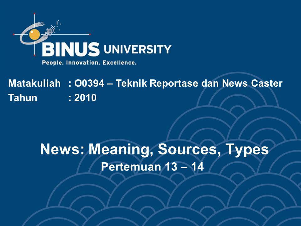 News: Meaning, Sources, Types Pertemuan 13 – 14 Matakuliah: O0394 – Teknik Reportase dan News Caster Tahun: 2010