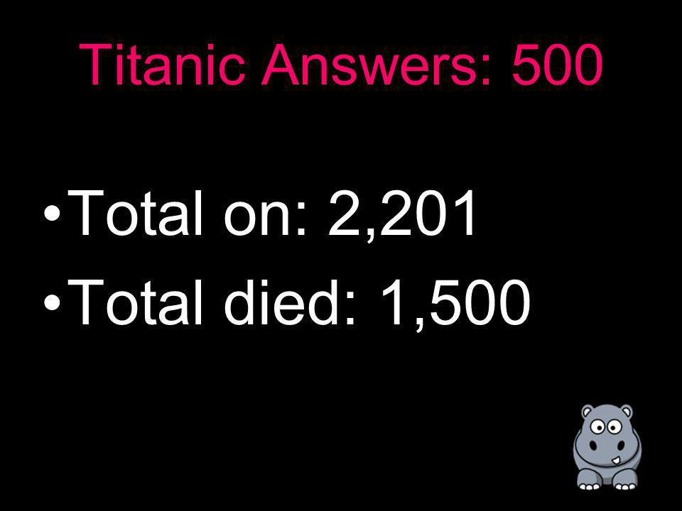 Titanic: 500 How about how many total people were on the Titanic and about how many people died