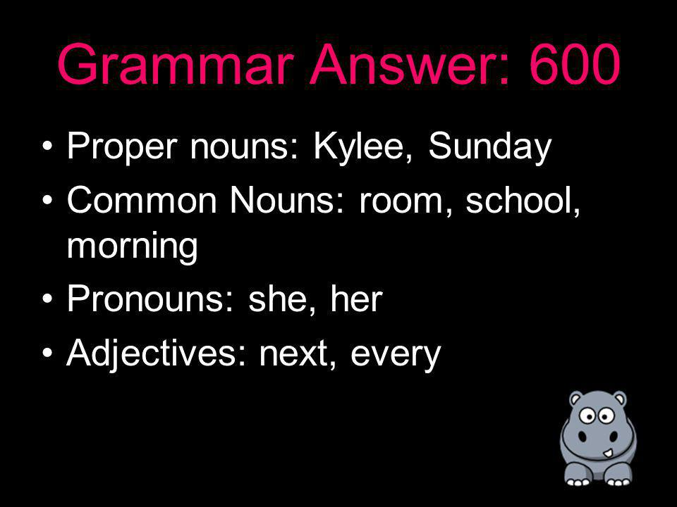 Grammar: 600 Kylee loves to dance in her room every Sunday night, and then she skips to school the next morning.