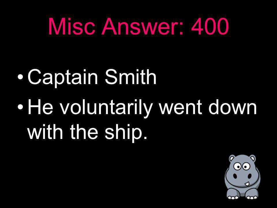 Misc: 400 Who was the Captain of the Titanic and how did he die