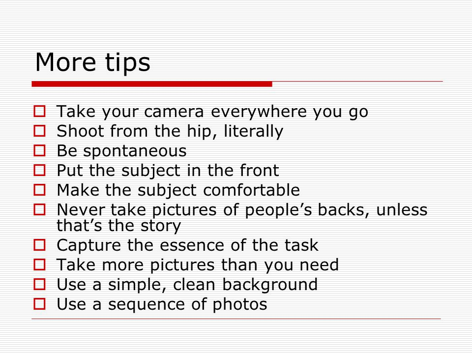 More tips Take your camera everywhere you go Shoot from the hip, literally Be spontaneous Put the subject in the front Make the subject comfortable Never take pictures of peoples backs, unless thats the story Capture the essence of the task Take more pictures than you need Use a simple, clean background Use a sequence of photos