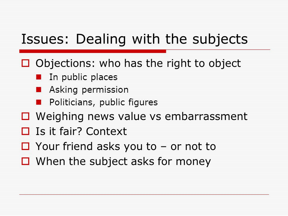 Issues: Dealing with the subjects Objections: who has the right to object In public places Asking permission Politicians, public figures Weighing news value vs embarrassment Is it fair.