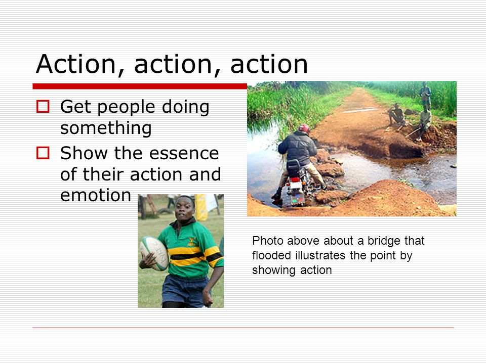 Action, action, action Get people doing something Show the essence of their action and emotion Photo above about a bridge that flooded illustrates the point by showing action