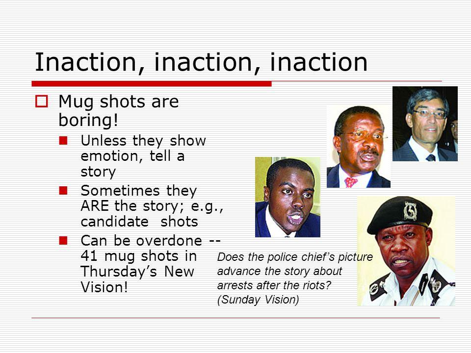 Inaction, inaction, inaction Mug shots are boring.
