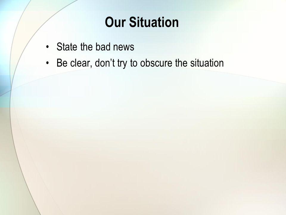 Our Situation State the bad news Be clear, dont try to obscure the situation