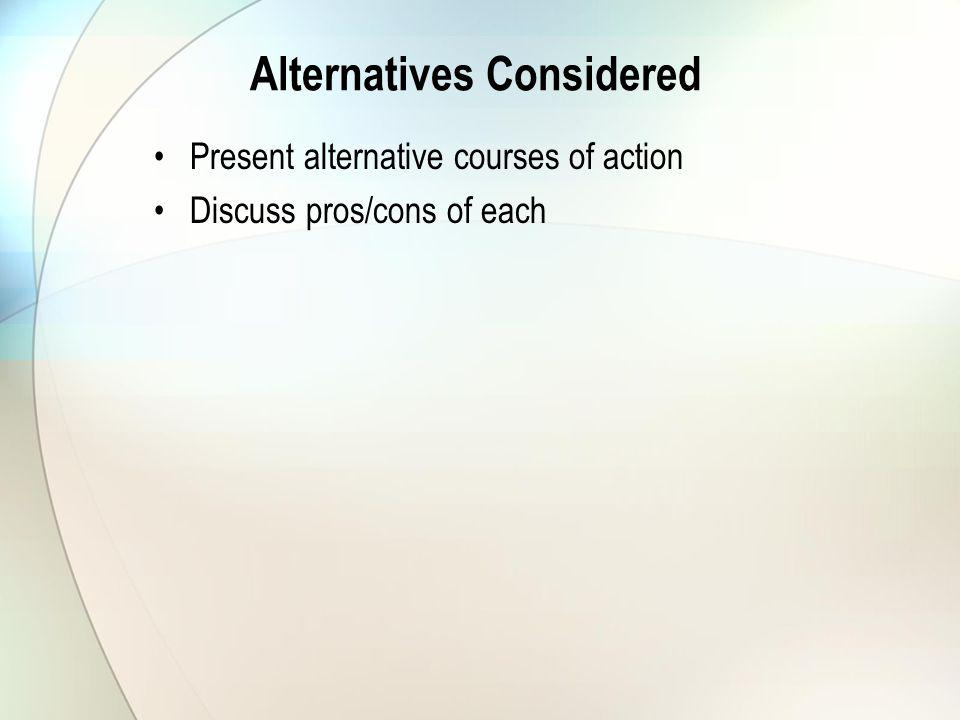 Alternatives Considered Present alternative courses of action Discuss pros/cons of each