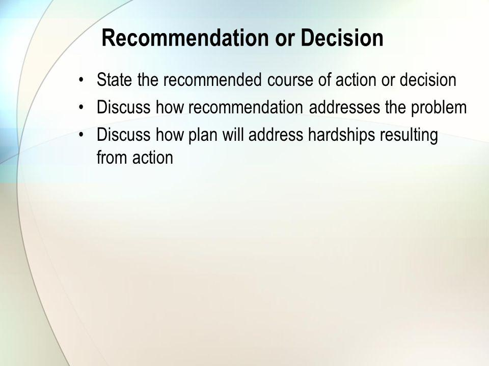 Recommendation or Decision State the recommended course of action or decision Discuss how recommendation addresses the problem Discuss how plan will address hardships resulting from action