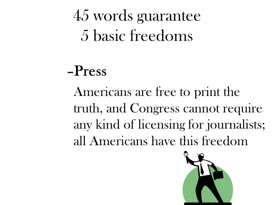45 words guarantee 5 basic freedoms –Press Americans are free to print the truth, and Congress cannot require any kind of licensing for journalists; a