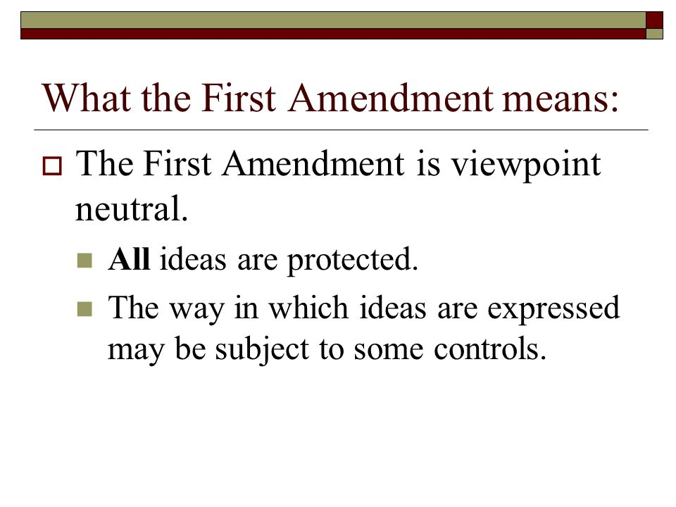 What the First Amendment means: The First Amendment is viewpoint neutral. All ideas are protected. The way in which ideas are expressed may be subject