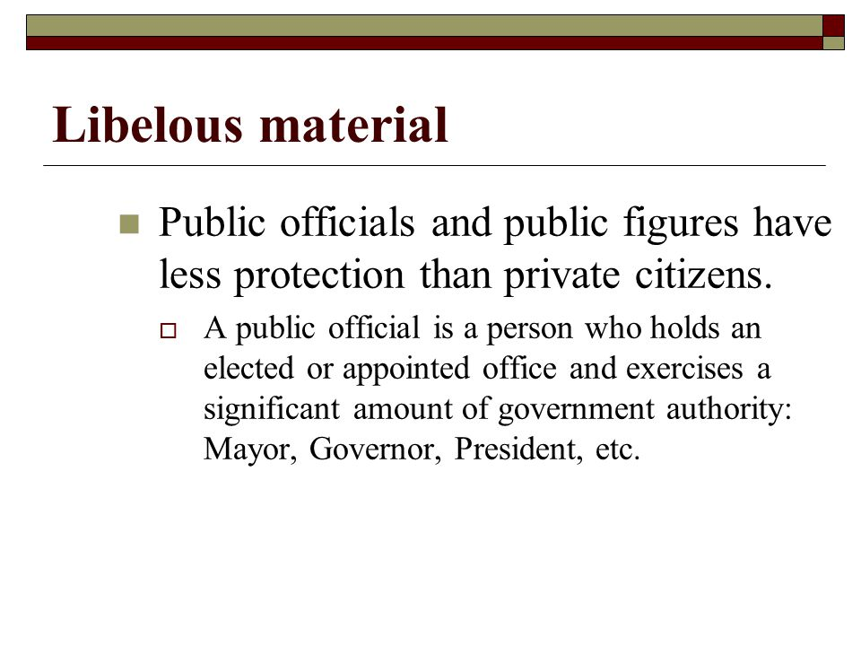 Libelous material Public officials and public figures have less protection than private citizens. A public official is a person who holds an elected o