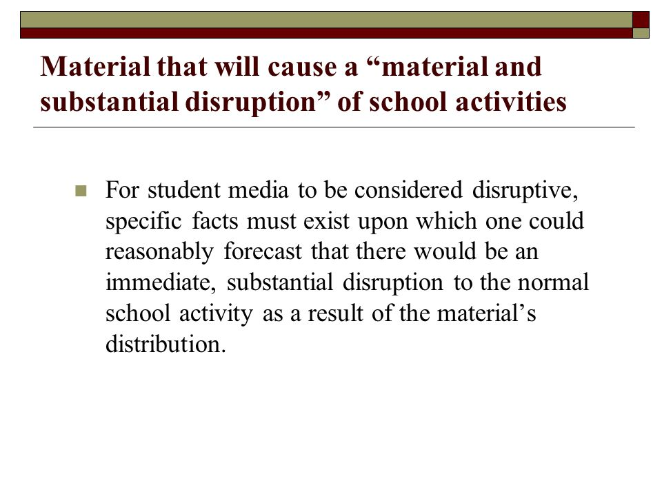 Material that will cause a material and substantial disruption of school activities For student media to be considered disruptive, specific facts must