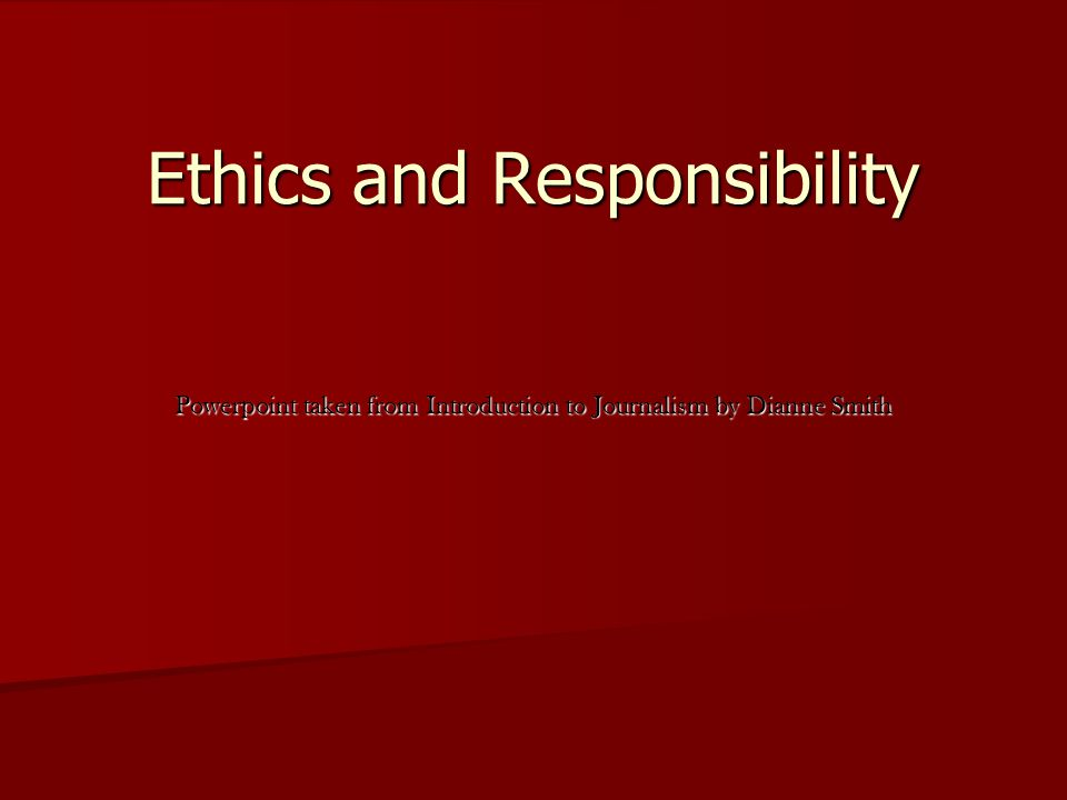 Ethics and Responsibility Powerpoint taken from Introduction to Journalism by Dianne Smith Ethics and Responsibility Powerpoint taken from Introductio