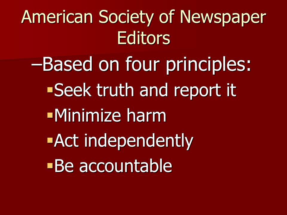 American Society of Newspaper Editors –Based on four principles: Seek truth and report it Seek truth and report it Minimize harm Minimize harm Act ind