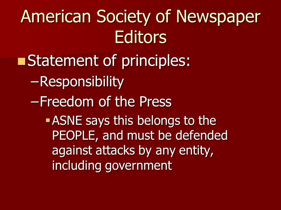 American Society of Newspaper Editors Statement of principles: Statement of principles: –Responsibility –Freedom of the Press ASNE says this belongs t