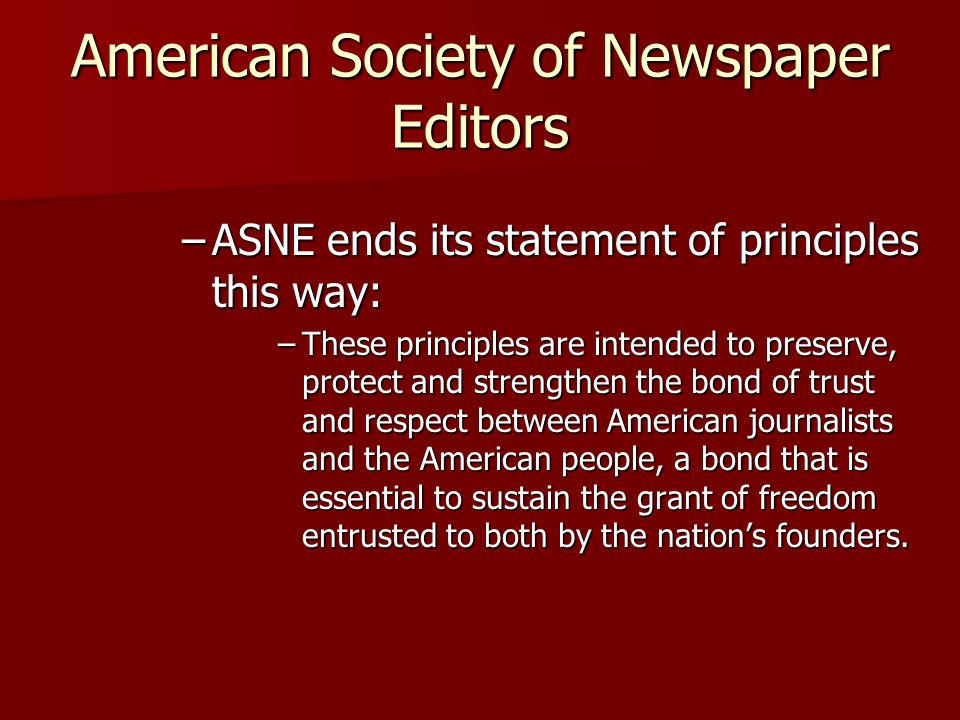 American Society of Newspaper Editors –ASNE ends its statement of principles this way: –These principles are intended to preserve, protect and strengt