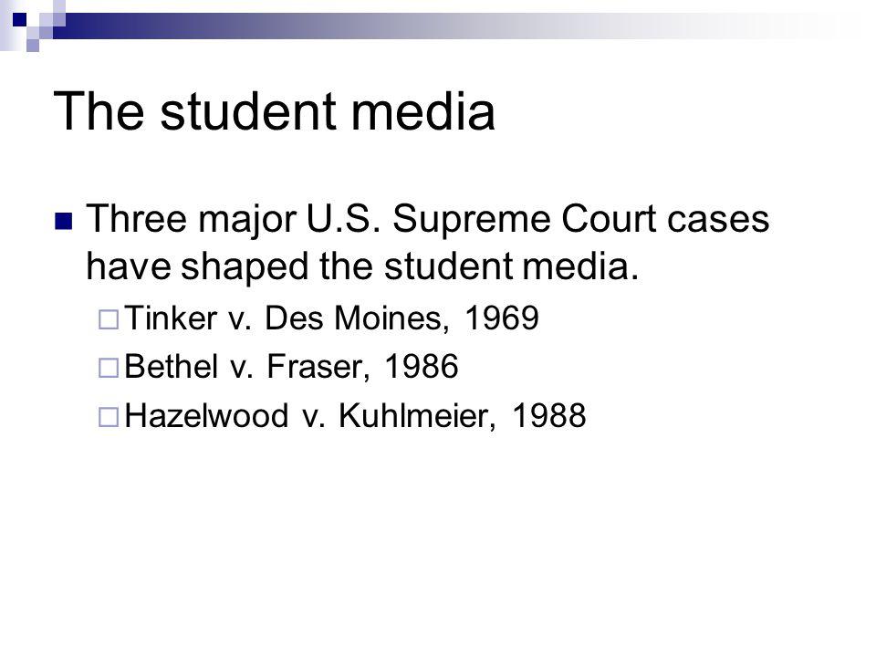 The student media Three major U.S. Supreme Court cases have shaped the student media. Tinker v. Des Moines, 1969 Bethel v. Fraser, 1986 Hazelwood v. K