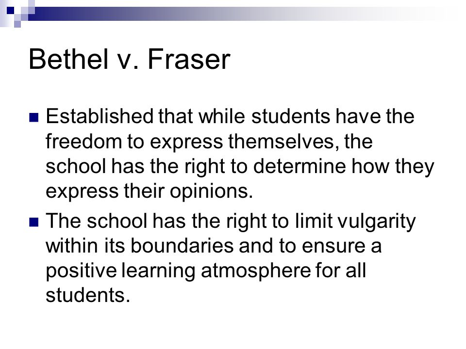 Bethel v. Fraser Established that while students have the freedom to express themselves, the school has the right to determine how they express their