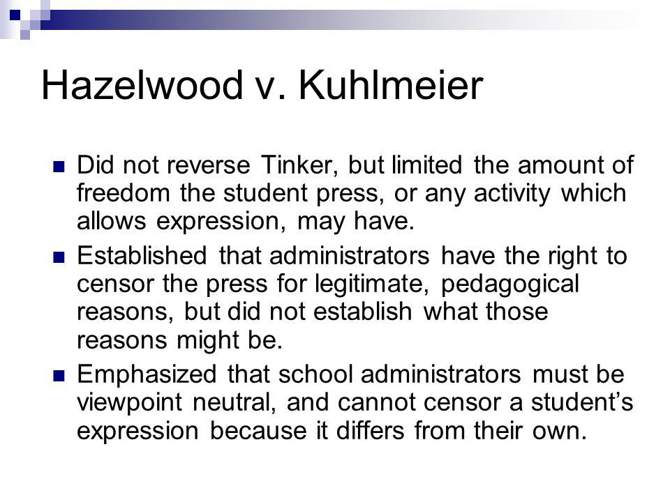 Hazelwood v. Kuhlmeier Did not reverse Tinker, but limited the amount of freedom the student press, or any activity which allows expression, may have.
