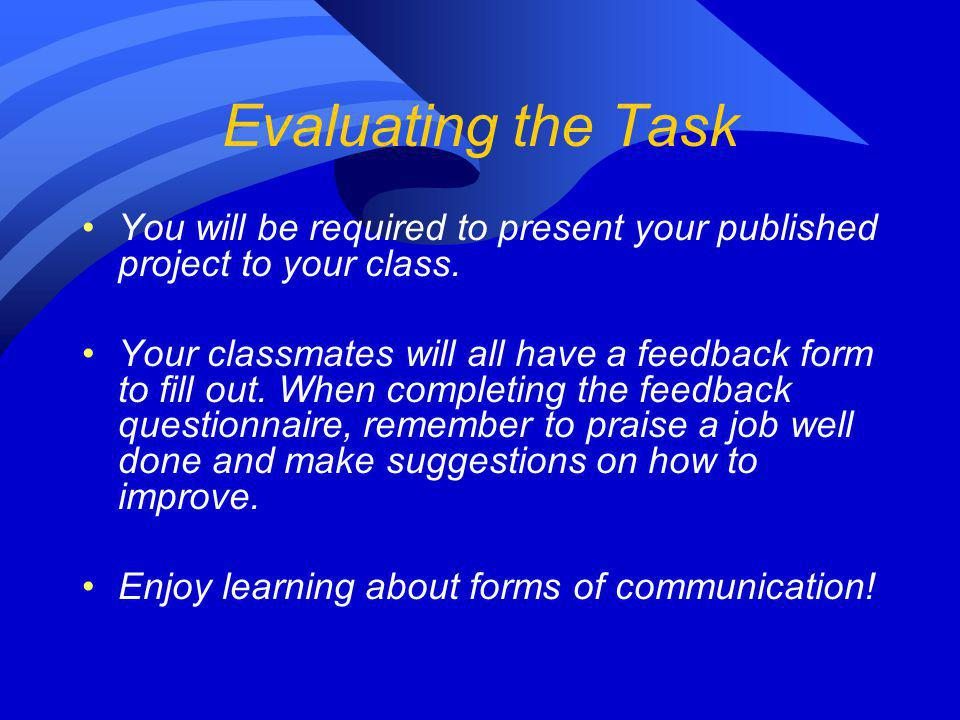 Evaluating the Task You will be required to present your published project to your class. Your classmates will all have a feedback form to fill out. W