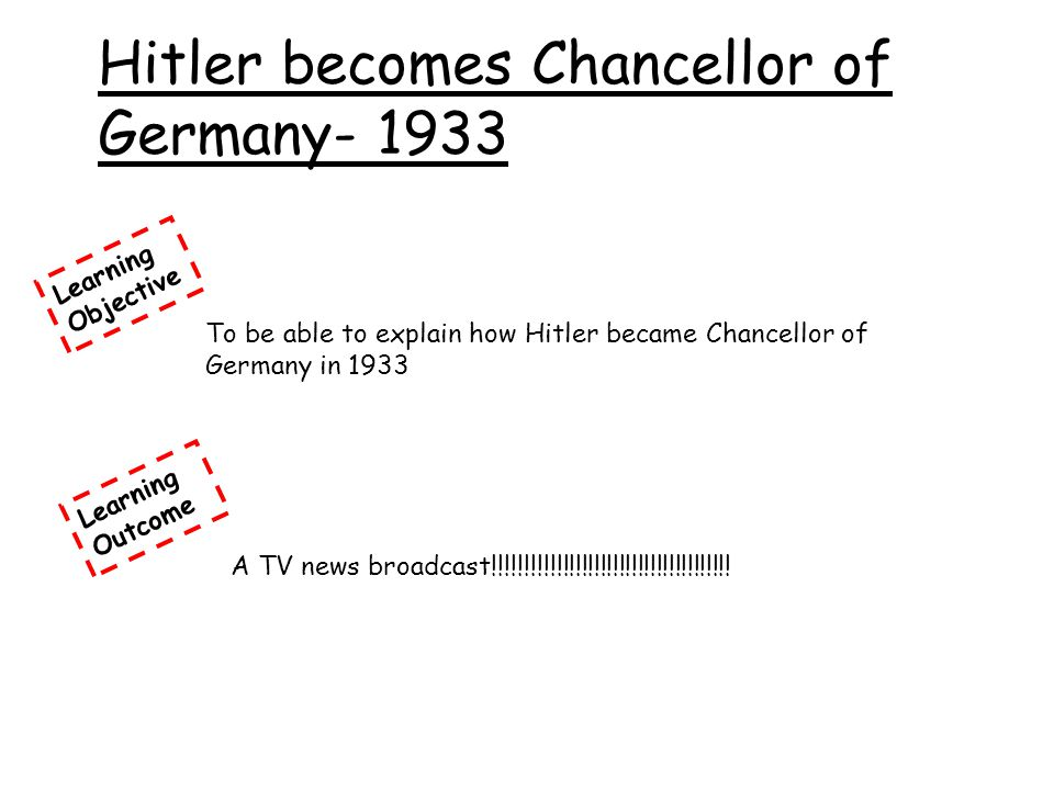 Learning Objective To be able to explain how Hitler became Chancellor of Germany in 1933 Hitler becomes Chancellor of Germany- 1933 Learning Outcome A