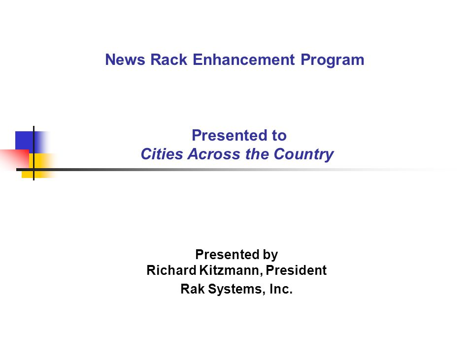 News Rack Enhancement Program Presented to Cities Across the Country Presented by Richard Kitzmann, President Rak Systems, Inc.