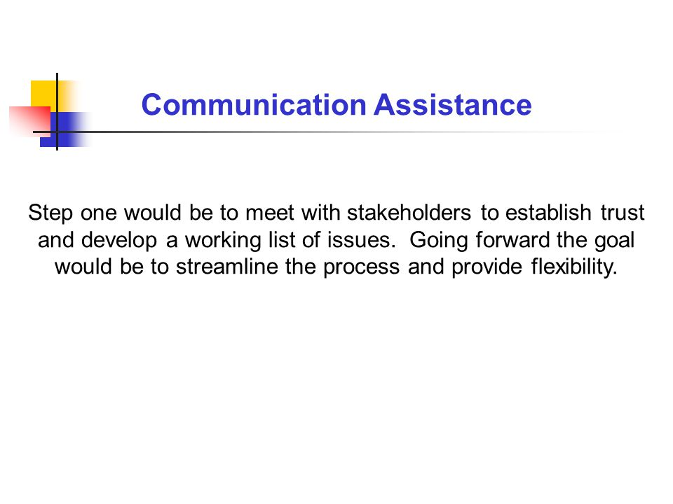 Step one would be to meet with stakeholders to establish trust and develop a working list of issues.