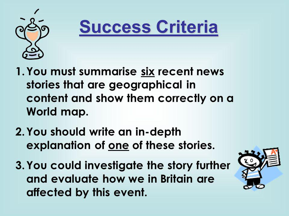 Success Criteria 1.You must summarise six recent news stories that are geographical in content and show them correctly on a World map. 2.You should wr