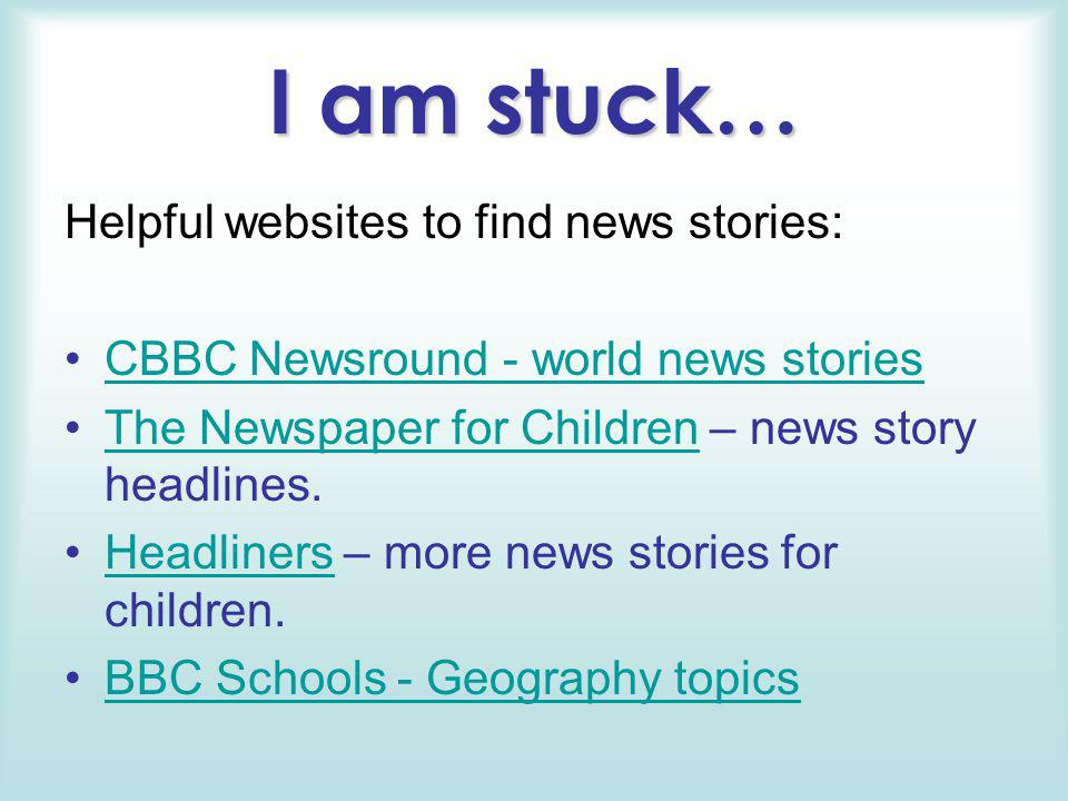 I am stuck… Helpful websites to find news stories: CBBC Newsround - world news stories The Newspaper for Children – news story headlines.The Newspaper