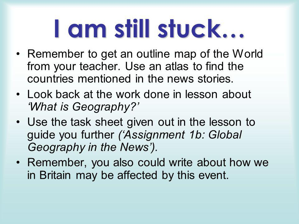 I am still stuck… Remember to get an outline map of the World from your teacher. Use an atlas to find the countries mentioned in the news stories. Loo