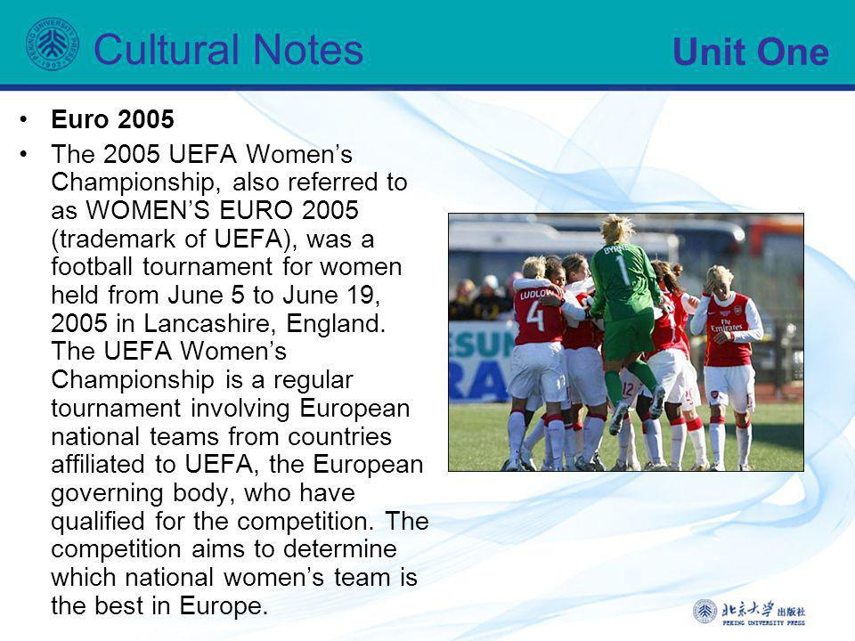 Unit One Cultural Notes Euro 2005 The 2005 UEFA Womens Championship, also referred to as WOMENS EURO 2005 (trademark of UEFA), was a football tourname