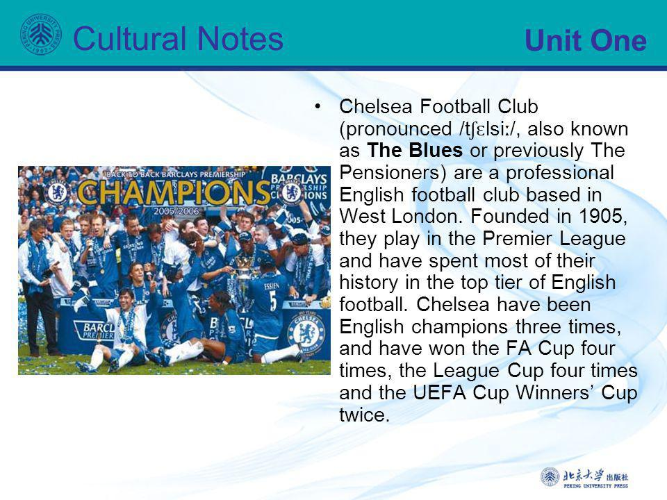 Unit One Cultural Notes Chelsea Football Club (pronounced /t ʃɛ lsi ː /, also known as The Blues or previously The Pensioners) are a professional Engl