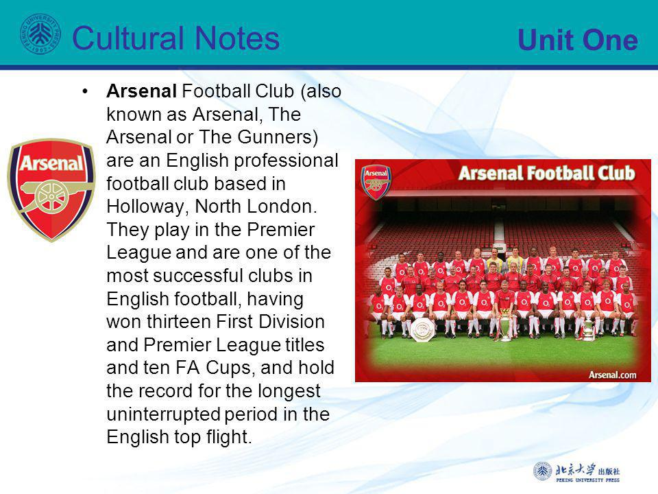 Unit One Cultural Notes Arsenal Football Club (also known as Arsenal, The Arsenal or The Gunners) are an English professional football club based in H