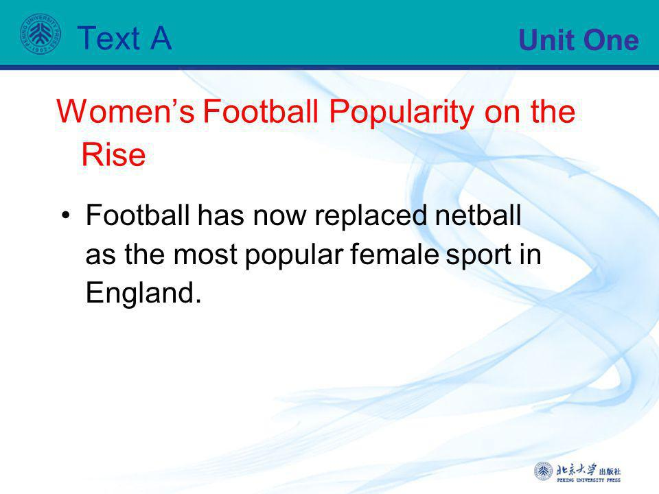 Unit One Text A Womens Football Popularity on the Rise Football has now replaced netball as the most popular female sport in England.