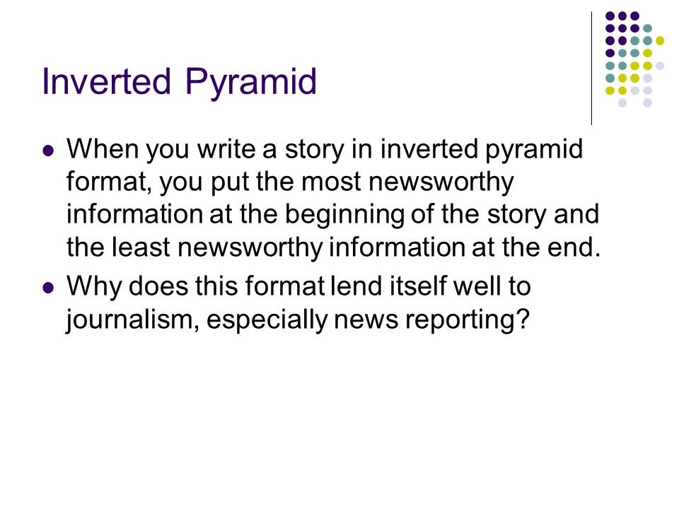Inverted Pyramid When you write a story in inverted pyramid format, you put the most newsworthy information at the beginning of the story and the leas